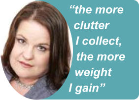 """the more clutter I collect, the more weight I gain"""
