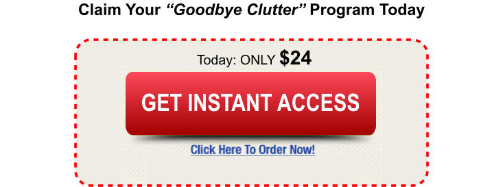 "Claim Your ""Goodbye Clutter"" Program Today Today: ONLY $24 Buy Today and Save Buy Today and Save GET INSTANT ACCESS"
