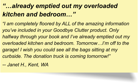 """…already emptied out my overloaded kitchen and bedroom…"" ""I am completely floored by ALL of the amazing information you've included in your Goodbye Clutter product. Only halfway through your book and I've already emptied out my overloaded kitchen and bedroom. Tomorrow…I'm off to the garage! I wish you could see all the bags sitting at my curbside. The donation truck is coming tomorrow!"" -- Janet H., Kent, WA"