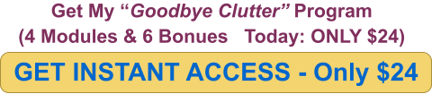 "GET INSTANT ACCESS - Only $24 Get My ""Goodbye Clutter"" Program (4 Modules & 6 Bonues   Today: ONLY $24)"