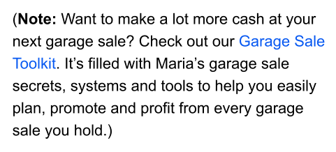 (Note: Want to make a lot more cash at your next garage sale? Check out our Garage Sale Toolkit. It's filled with Maria's garage sale secrets, systems and tools to help you easily plan, promote and profit from every garage sale you hold.)