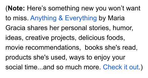 (Note: Here's something new you won't want to miss. Anything & Everything by Maria Gracia shares her personal stories, humor, ideas, creative projects, delicious foods, movie recommendations,  books she's read, products she's used, ways to enjoy your social time...and so much more. Check it out.)