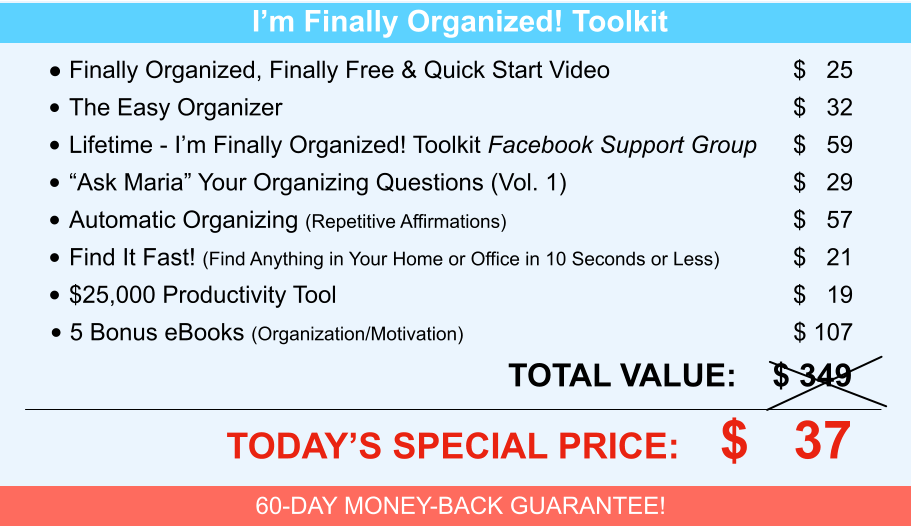 "I'm Finally Organized! Toolkit •	Finally Organized, Finally Free & Quick Start Video	$   25 •	The Easy Organizer	$   32 •	Lifetime - I'm Finally Organized! Toolkit Facebook Support Group	$   59 •	""Ask Maria"" Your Organizing Questions (Vol. 1)	$   29 •	Automatic Organizing (Repetitive Affirmations)	$   57 •	Find It Fast! (Find Anything in Your Home or Office in 10 Seconds or Less)	$   21 •	$25,000 Productivity Tool	$   19 •	5 Bonus eBooks (Organization/Motivation)	$ 107 	TOTAL VALUE:    $ 349 	TODAY'S SPECIAL PRICE:    $   37 60-DAY MONEY-BACK GUARANTEE!"