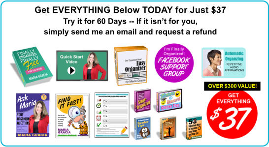 Get EVERYTHING Below TODAY for Just $37 Try it for 60 Days -- If it isn't for you, simply send me an email and request a refund Maria Answers the Top Organzing Questions from Her Fans. Ask Maria Your Organizing Questions MARIA GRACIA VOL. 1