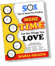 MORE MORE For the Things You LOVE Tips & Ideas For Finding 501 MARIA GRACIA  Hobbies  Music  Movies  Family    Learning  Travel  Relaxing  Sports    Art  Friends  Pets  Write a Book   What Will You Do With The Time You Find? T M E I T M E I