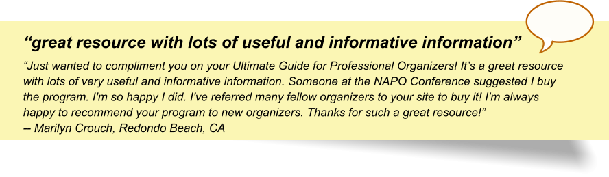 """great resource with lots of useful and informative information"" ""Just wanted to compliment you on your Ultimate Guide for Professional Organizers! It's a great resource with lots of very useful and informative information. Someone at the NAPO Conference suggested I buy the program. I'm so happy I did. I've referred many fellow organizers to your site to buy it! I'm always happy to recommend your program to new organizers. Thanks for such a great resource!"" -- Marilyn Crouch, Redondo Beach, CA"