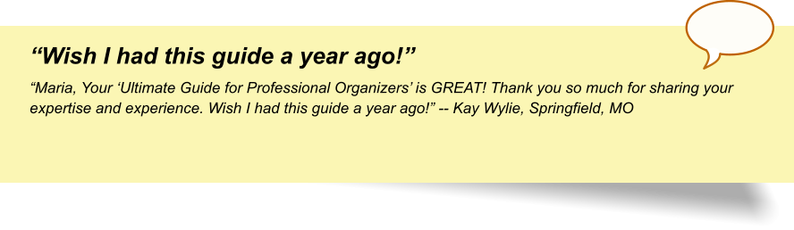"""Wish I had this guide a year ago!"" ""Maria, Your 'Ultimate Guide for Professional Organizers' is GREAT! Thank you so much for sharing your expertise and experience. Wish I had this guide a year ago!"" -- Kay Wylie, Springfield, MO"