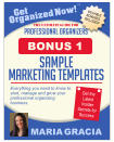 Get Organized Now! VALUABLE BONUSES INCLUDED! TM MARIA GRACIA PROFESSIONAL ORGANIZERS The Ultimate Guide for Everything you need to know to start, manage and grow your professional organizing business. Get the Latest Insider Secrets for Success SAMPLE MARKETING templates BONUS 1