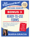 Get Organized Now! VALUABLE BONUSES INCLUDED! TM MARIA GRACIA PROFESSIONAL ORGANIZERS The Ultimate Guide for Everything you need to know to start, manage and grow your professional organizing business. Get the Latest Insider Secrets for Success ready-to-use forms BONUS 3