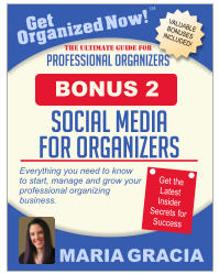 Get Organized Now! VALUABLE BONUSES INCLUDED! TM MARIA GRACIA PROFESSIONAL ORGANIZERS The Ultimate Guide for Everything you need to know to start, manage and grow your professional organizing business. Get the Latest Insider Secrets for Success social media for organizers BONUS 2