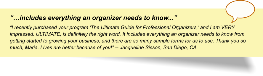 """…includes everything an organizer needs to know..."" ""I recently purchased your program 'The Ultimate Guide for Professional Organizers,' and I am VERY impressed. ULTIMATE, is definitely the right word. It includes everything an organizer needs to know from getting started to growing your business, and there are so many sample forms for us to use. Thank you so much, Maria. Lives are better because of you!"" -- Jacqueline Sisson, San Diego, CA"