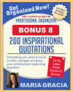 Get Organized Now! VALUABLE BONUSES INCLUDED! TM MARIA GRACIA PROFESSIONAL ORGANIZERS The Ultimate Guide for Everything you need to know to start, manage and grow your professional organizing business. Get the Latest Insider Secrets for Success 200 inspirational quotations BONUS 8