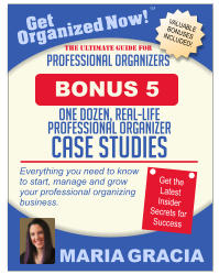 Get Organized Now! VALUABLE BONUSES INCLUDED! TM MARIA GRACIA PROFESSIONAL ORGANIZERS The Ultimate Guide for Everything you need to know to start, manage and grow your professional organizing business. Get the Latest Insider Secrets for Success ONE DOZEN, REAL-LIFE PROFESSIONAL ORGANIZER CASE STUDIES BONUS 5
