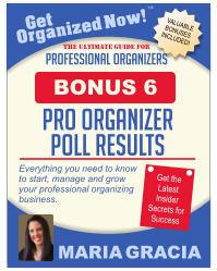 Get Organized Now! VALUABLE BONUSES INCLUDED! TM MARIA GRACIA PROFESSIONAL ORGANIZERS The Ultimate Guide for Everything you need to know to start, manage and grow your professional organizing business. Get the Latest Insider Secrets for Success PRO ORGANIZER POLL RESULTS BONUS 6